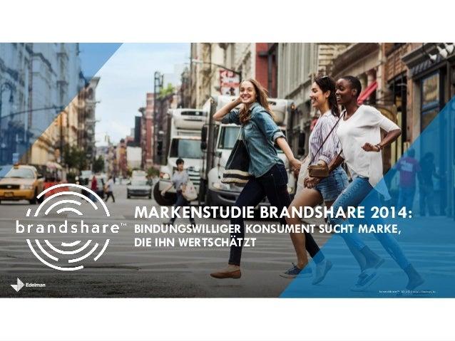 brandshareTM 2014 © Daniel J. Edelman, Inc . MARKENSTUDIE BRANDSHARE 2014: BINDUNGSWILLIGER KONSUMENT SUCHT MARKE, DIE IHN...