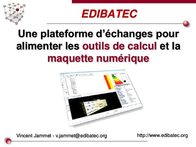 EDIBATEC Vincent Jammet - v.jammet@edibatec.org http://www.edibatec.org Une plateforme d'échanges pour alimenter les outil...