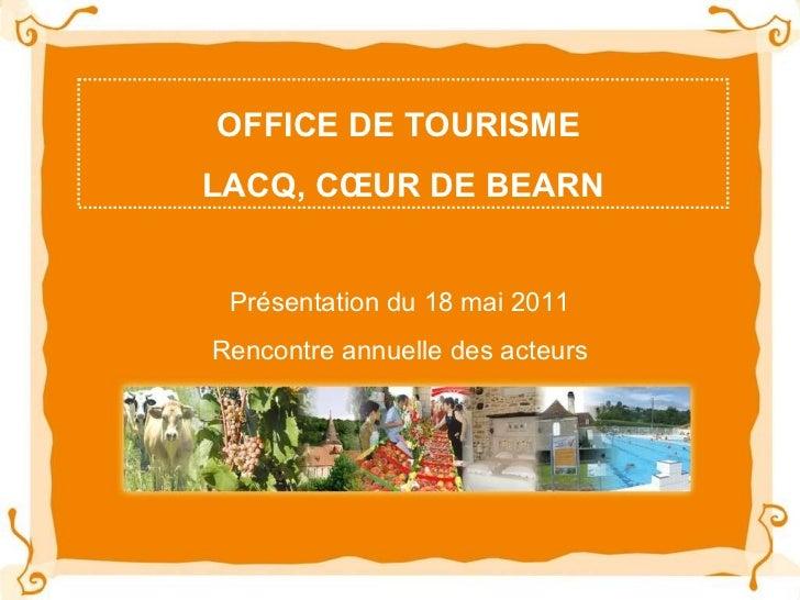 OFFICE DE TOURISME  LACQ, CŒUR DE BEARN Présentation du 18 mai 2011 Rencontre annuelle des acteurs