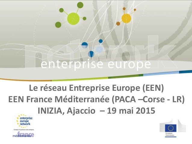 Le réseau Entreprise Europe (EEN) EEN France Méditerranée (PACA –Corse - LR) INIZIA, Ajaccio – 19 mai 2015