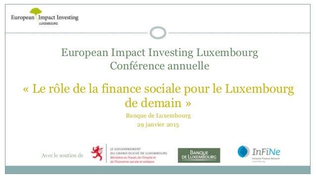 European Impact Investing Luxembourg Conférence annuelle Avec le soutien de « Le rôle de la finance sociale pour le Luxemb...