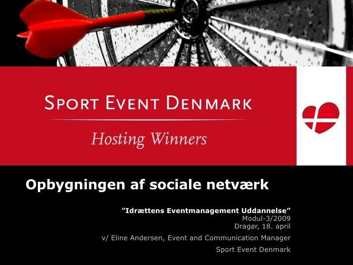 """Opbygningen af sociale netværk """" Idrættens Eventmanagement Uddannelse"""" Modul-3/2009 Dragør, 18. april v/ Eline Andersen, E..."""