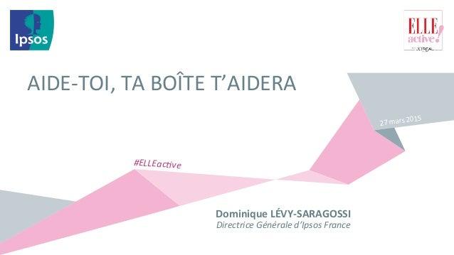 AIDE-‐TOI,  TA  BOÎTE  T'AIDERA   Dominique  LÉVY-‐SARAGOSSI   Directrice  Générale  d'Ipsos  France ...