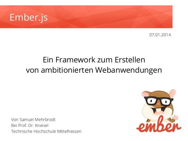 Ember.js 07.01.2014  Ein Framework zum Erstellen von ambitionierten Webanwendungen  Von Samuel Mehrbrodt Bei Prof. Dr. Kne...