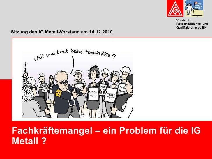 Sitzung des IG Metall-Vorstand am 14.12.2010 Fachkräftemangel – ein Problem für die IG Metall ?