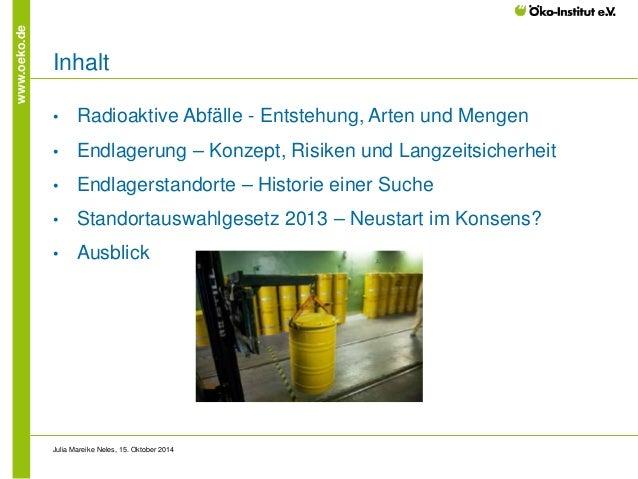 www.oeko.de  Inhalt  •  Radioaktive Abfälle - Entstehung, Arten und Mengen  •  Endlagerung – Konzept, Risiken und Langzeit...