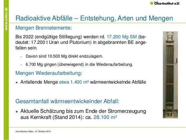 www.oeko.de  Radioaktive Abfälle – Entstehung, Arten und Mengen  Mengen Brennelemente:  Bis 2022 (endgültige Stilllegung) ...