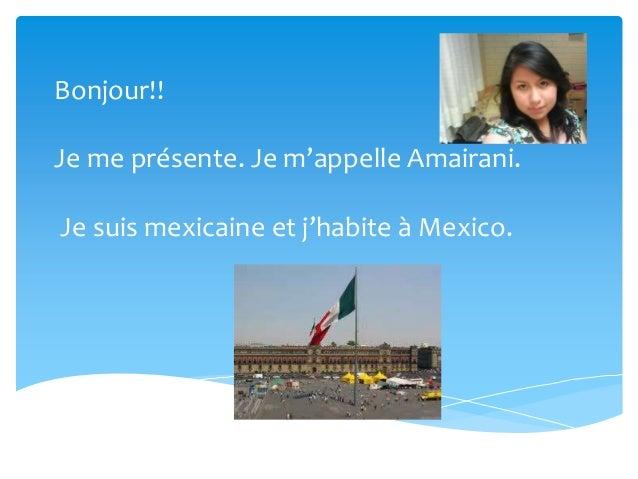 Bonjour!!Je me présente. Je m'appelle Amairani.Je suis mexicaine et j'habite à Mexico.