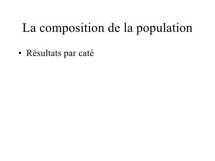 La composition de la population <ul><li>Résultats par caté </li></ul>