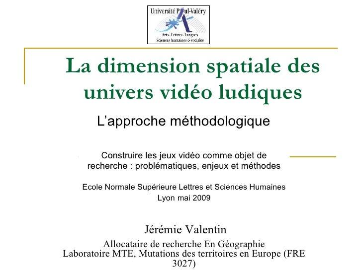 La dimension spatiale des univers vidéo ludiques L'approche méthodologique Jérémie Valentin Allocataire de recherche En Gé...