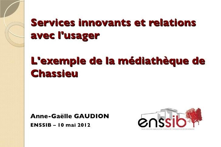 Services innovants et relationsavec lusagerLexemple de la médiathèque deChassieuAnne-Gaëlle GAUDIONENSSIB – 10 mai 2012