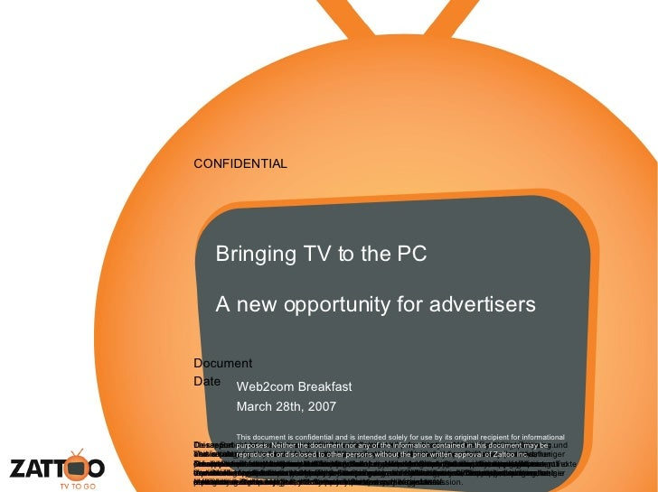 Bringing TV to the PC A new opportunity for advertisers Web2com Breakfast March 28th, 2007 This document is confidential a...