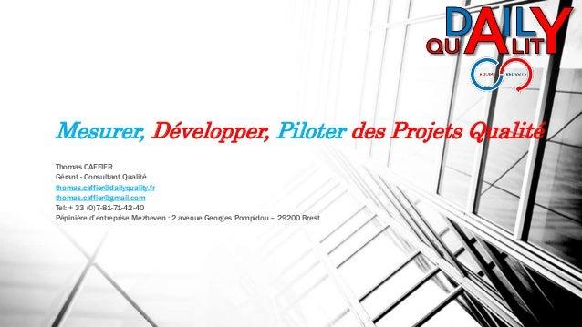 Mesurer, Développer, Piloter des Projets Qualité Thomas CAFFIER Gérant - Consultant Qualité thomas.caffier@dailyquality.fr...