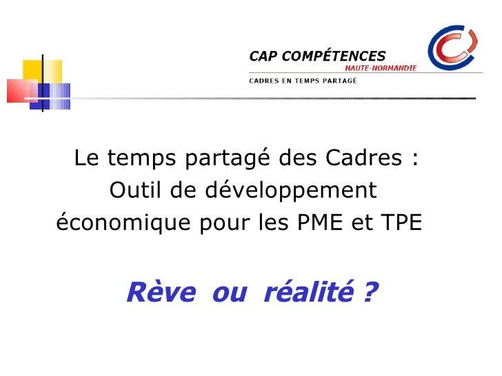 Le temps partagé des Cadres : Outil de développement  économique pour les PME et TPE  Rêve  ou  réalité ? Cap compétences ...