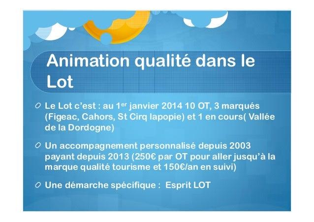 Animation qualité dans le Lot Le Lot c'est : au 1er janvier 2014 10 OT, 3 marqués (Figeac, Cahors, St Cirq lapopie) et 1 e...