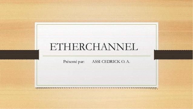 ETHERCHANNEL Présenté par: ASSI CEDRICK O. A.