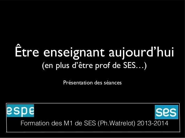 Être enseignant aujourd'hui (en plus d'être prof de SES…) Présentation des séances  Formation des M1 de SES (Ph.Watrelot) ...