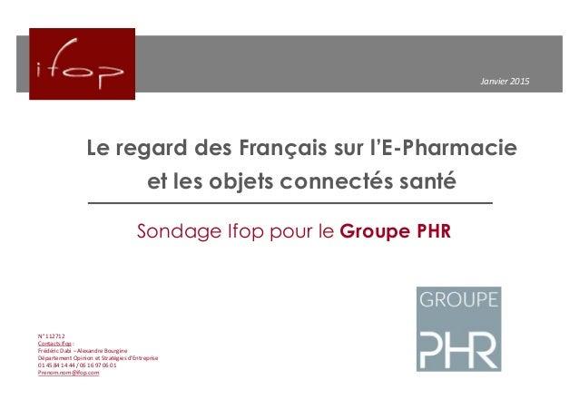 Le regard des Français sur l'E-Pharmacie et les objets connectés santé Janvier 2015 N° 112712 Contacts Ifop : Frédéric Dab...