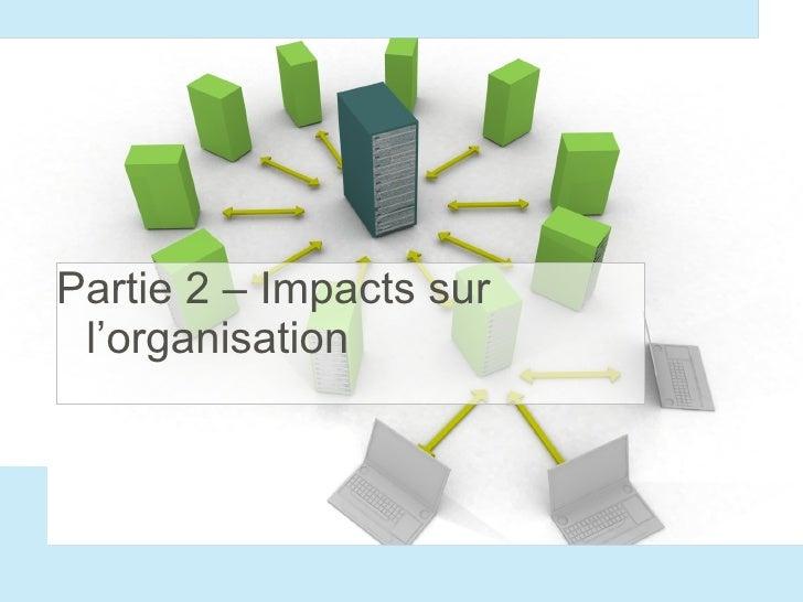 <ul><li>Partie 2 – Impacts sur l'organisation </li></ul>