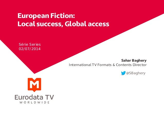 European Fiction: Local success, Global access Sahar Baghery International TV Formats & Contents Director @SBaghery Série ...