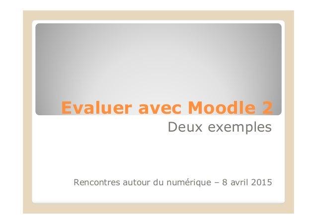 Evaluer avec Moodle 2 Deux exemples Rencontres autour du numérique – 8 avril 2015