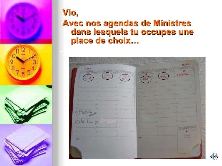 <ul><li>Vio,  </li></ul><ul><li>Avec nos agendas de Ministres dans lesquels tu occupes une place de choix… </li></ul>