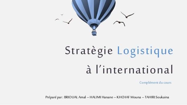Stratègie Logistique à l'international Complément du cours Préparé par : BRIOUAL Amal– HALIMIHanane – KHCHAFMouna – TAHIRI...