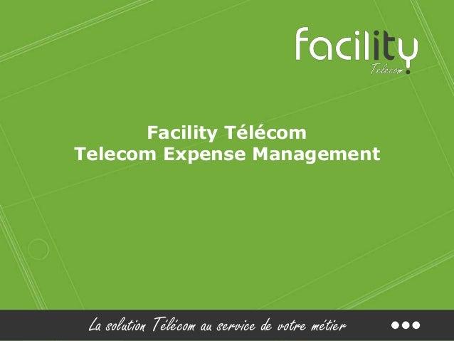 La solution Télécom au service de votre métier Facility Télécom Telecom Expense Management