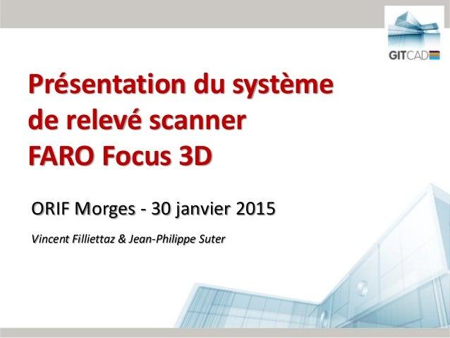 1/62 ORIF Morges - 30 janvier 2015 Vincent Filliettaz & Jean-Philippe Suter Présentation du système de relevé scanner FARO...