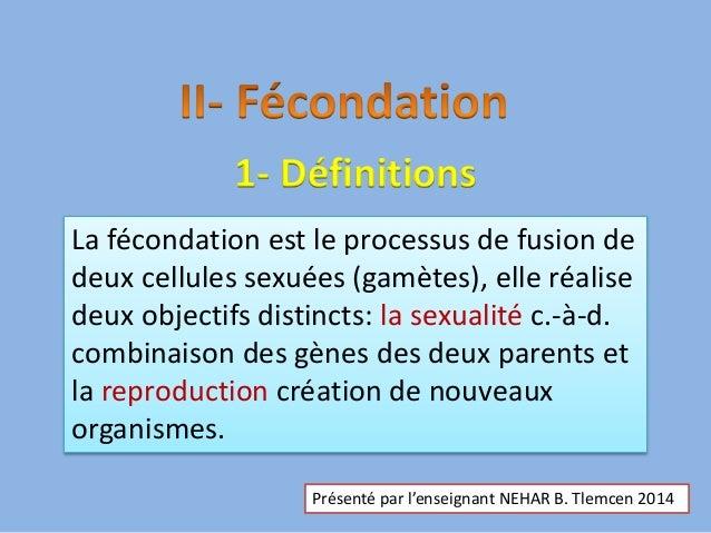 1- Définitions La fécondation est le processus de fusion de deux cellules sexuées (gamètes), elle réalise deux objectifs d...