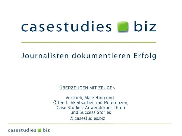 ÜBERZEUGEN MIT ZEUGEN        Vertrieb, Marketing und Öffentlichkeitsarbeit mit Referenzen,  Case Studies, Anwenderberichte...