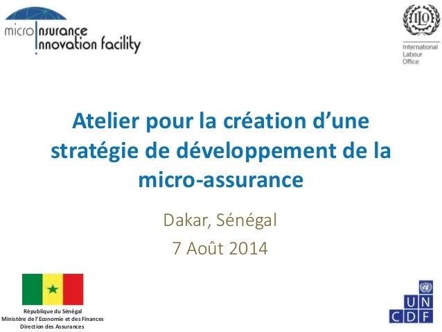 Atelier pour la création d'une stratégie de développement de la micro-assurance Dakar, Sénégal 7 Août 2014 République du S...