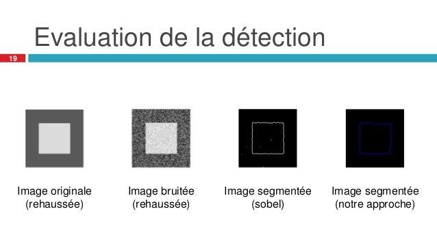 Evaluation de la détection 19 Image originale (rehaussée) Image bruitée (rehaussée) Image segmentée (sobel) Image segmenté...