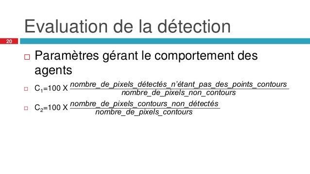 Evaluation de la détection 20  Paramètres gérant le comportement des agents  C1=100 X nombre_de_pixels_détectés_n'étant_...