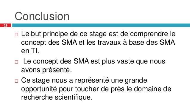 Conclusion 29  Le but principe de ce stage est de comprendre le concept des SMA et les travaux à base des SMA en TI.  Le...