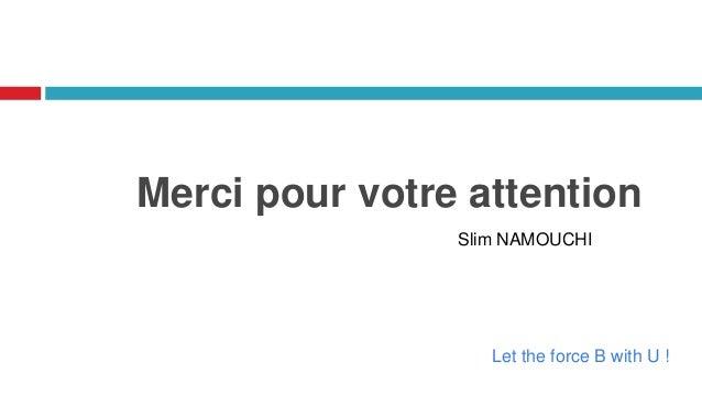 Merci pour votre attention Slim NAMOUCHI Let the force B with U !