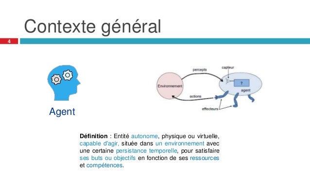 Contexte général Définition : Entité autonome, physique ou virtuelle, capable d'agir, située dans un environnement avec un...