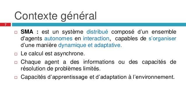 Contexte général 7  SMA : est un système distribué composé d'un ensemble d'agents autonomes en interaction, capables de s...