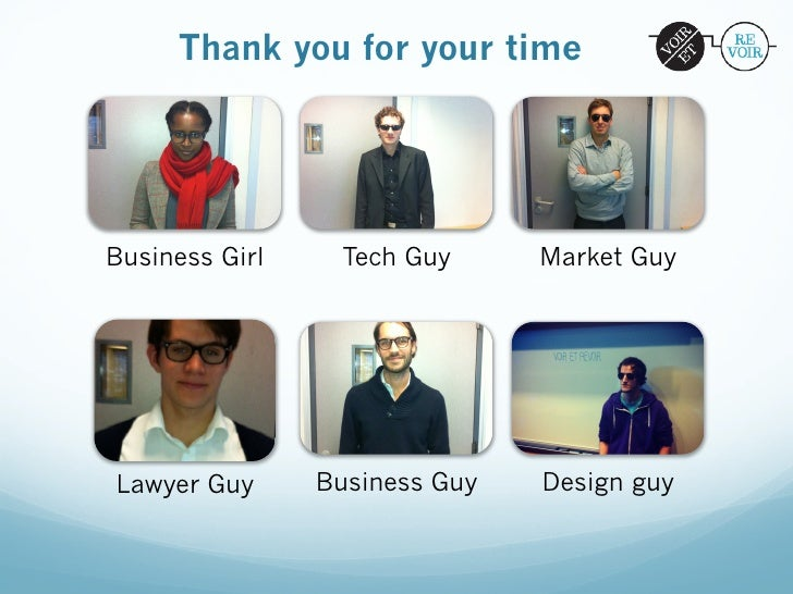 Thank you for your timeBusiness Girl    Tech Guy      Market GuyLawyer Guy      Business Guy   Design guy