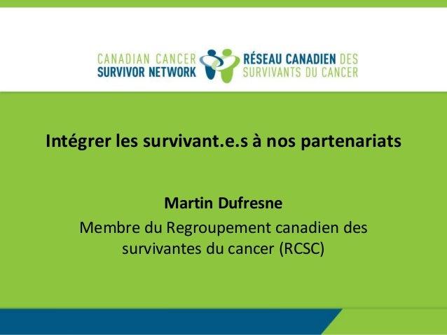 Intégrer les survivant.e.s à nos partenariats Martin Dufresne Membre du Regroupement canadien des survivantes du cancer (R...