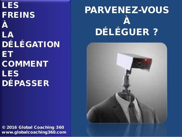 LES FREINS À LA DÉLÉGATION ET COMMENT LES DÉPASSER © 2016 Global Coaching 360 www.globalcoaching360.com PARVENEZ-VOUS À DÉ...