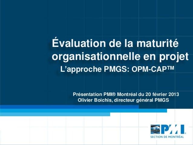 Évaluation de la maturitéorganisationnelle en projet L'approche PMGS: OPM-CAPTM    Présentation PMI® Montréal du 20 févrie...