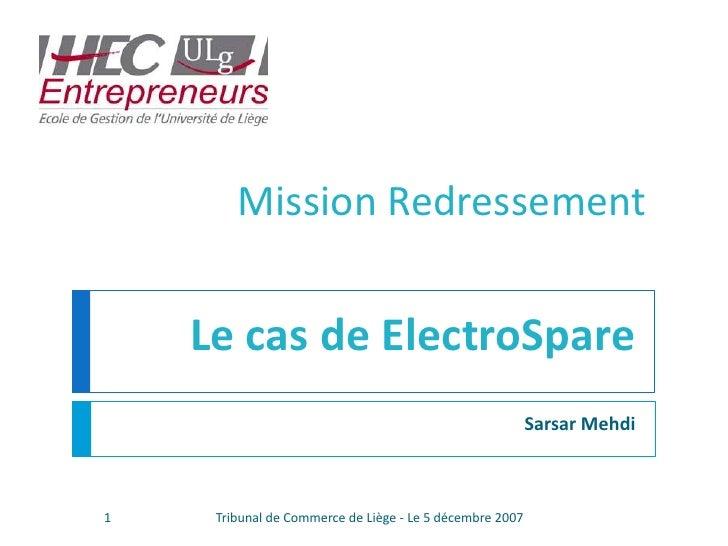 Sarsar Mehdi<br />Mission Redressement<br />Le cas de ElectroSpare<br />1<br />Tribunal de Commerce de Liège - Le 5 décemb...