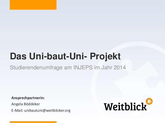 Ansprechpartnerin: Angela Böddeker E-Mail: unibautuni@weitblicker.org Das Uni-baut-Uni- Projekt Studierendenumfrage am INJ...