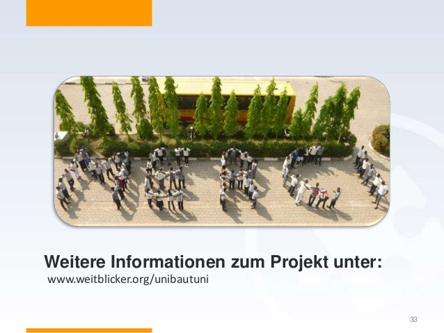 33 www.weitblicker.org/unibautuni Weitere Informationen zum Projekt unter: