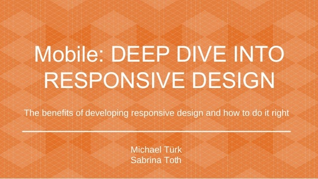 Mobile: DEEP DIVE INTO RESPONSIVE DESIGN The benefits of developing responsive design and how to do it right  Michael Türk...