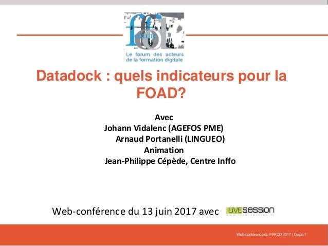 Datadock : quels indicateurs pour la FOAD? Avec Johann Vidalenc (AGEFOS PME) Arnaud Portanelli (LINGUEO) Animation Jean-Ph...