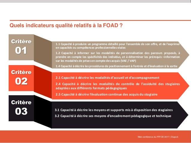 Quels indicateurs qualité relatifs à la FOAD ? Web-conférence du FFFOD 2017   Diapo 6 Critère 01 1.1 Capacité à produire u...