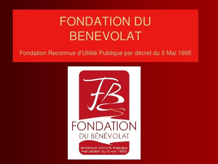 FONDATION DU                BENEVOLAT Fondation Reconnue d'Utilité Publique par décret du 5 Mai 1995