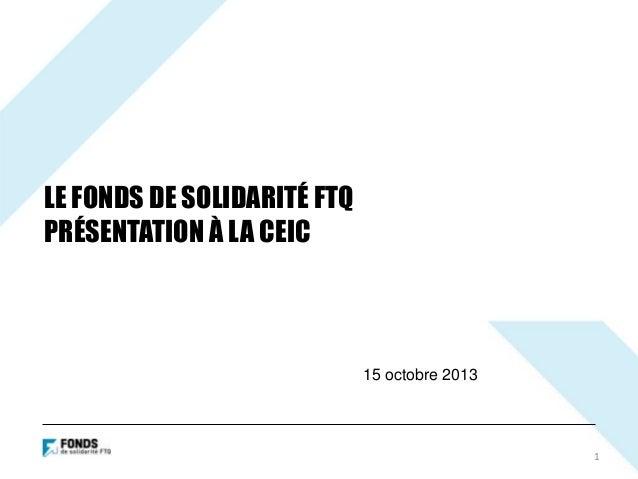 LE FONDS DE SOLIDARITÉ FTQ PRÉSENTATION À LA CEIC  15 octobre 2013  1